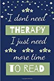 I Dont Need Therapy I Just Need More Time To Read: Novelty Gift for Women / Journal - Small Lined Notebook for...