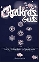 Chakras Guide: Master Chakra Healing for Beginners with Special Chakra Meditations, and Reiki and Kundalini Awakening Guides to Promote Intuition, Mindfulness for Anxiety and Boost Positive Energy
