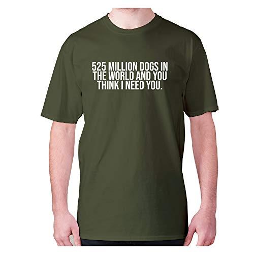 525 Millones de Perros en el Mundo y Usted Piensa Que Necesito Usted – Camiseta de Manga Corta para Hombre con Frase Divertida Verde Verde (Military Green) 4XL