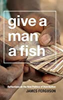 Give a Man a Fish: Reflections on the New Politics of Distribution (The Lewis Henry Morgan Lectures)