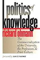 Politics of Knowledge: The Commercialization of the University, the Professions, and Print Culture
