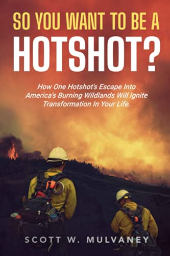 So, You Want To Be A Hotshot?: How One Hotshot's Escape Into America's Burning Wildlands Will Ignite Transformation In Your Life