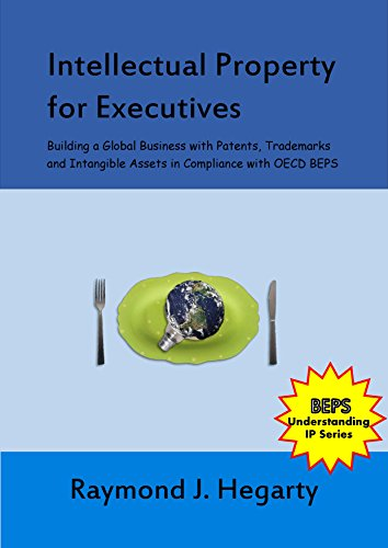 Intellectual Property for Executives: Building a Global Business with Patents, Trademarks and Intangible Assets in Compliance with OECD BEPS (Understanding IP Series Book 1) (English Edition)