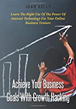 Achieve Your Business Goals With Growth Hacking: Learn The Right Use Of The Power Of Internet Technology For Your Online Business Venture