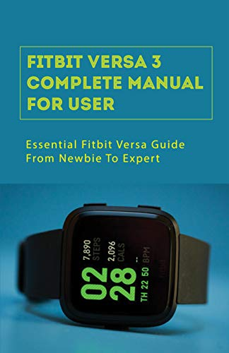 Fitbit Versa 3 Complete Manual For User: Essential Fitbit Versa Guide From Newbie To Expert: Fitbit Versa 3 Setup (English Edition)