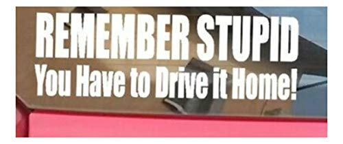 Remember Stupid You Have to Drive It Home Decal for Jeep Ford Chevy Sticker