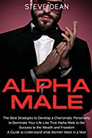 Alpha Male: The Best Strategies to Develop a Charismatic Personality to Dominate Your Life Like a True Alpha Male - A Guide to Understand what Women Want in a Man