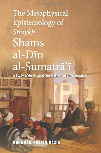 The Metaphysical Epistemology of Shaykh Shams al-Din al-Sumatra'i: A Study of the Haqq al-Yaqin fi Aqidat al-Muhaqqiqin