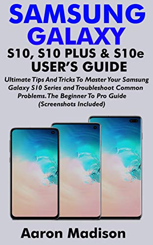 SAMSUNG GALAXY S10, S10 PLUS & S10e USER'S GUIDE: Ultimate Tips And Tricks To Master Your Samsung Galaxy S10 Series and Troubleshoot Common Problems. The ... (Screenshots Included) (English Edition)