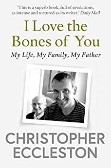 I Love the Bones of You: My Father And The Making Of Me by [Christopher Eccleston]