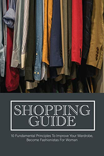 Shopping Guide: 10 Fundamental Principles To Improve Your Wardrobe, Become Fashionistas For Woman: How To Dress Nice Everyday (English Edition)