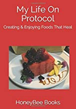 My Life On Protocol: Creating & Enjoying Foods That Heal (My Book of Healing Recipes)