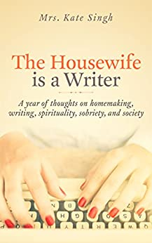 The Housewife Is a Writer: A year of thoughts on homemaking, writing, spirituality, sobriety, and society by [Kate Singh]
