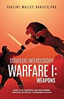 Strategic Intercessory Warfare I: Weapons: How to Be Equipped and Empowered Through Spiritual Communications