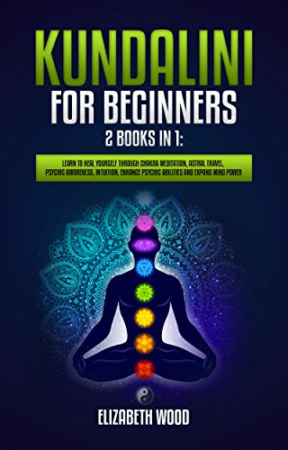 Kundalini for Beginners: 2 Books in 1: Learn to Heal Yourself through Chakra Meditation, Astral Travel, Psychic Awareness, Intuition, Enhance Psychic Abilities and Expand Mind Powe
