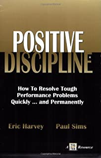 Positive Discipline: How to Resolve Tough Performance Problems Quickly... and Permanently