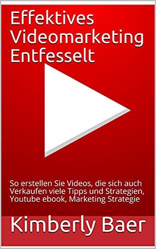 Effektives Videomarketing Entfesselt : So erstellen Sie Videos, die sich auch Verkaufen viele Tipps und Strategien, Youtube ebook, Marketing Strategie