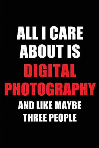 All I Care About is Digital Photography and Like Maybe Three People: Blank Lined 6x9 Digital Photography Passion and Hobby Journal/Notebooks for ... the ones who eat, sleep and live it forever.