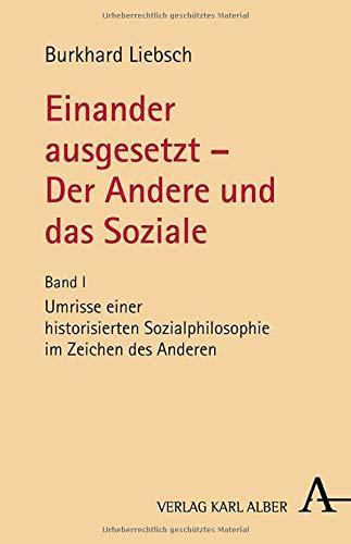 Einander ausgesetzt - Der Andere und das Soziale: Bd. I: Umrisse einer historisierten Sozialphilosophie im Zeichen des Anderen