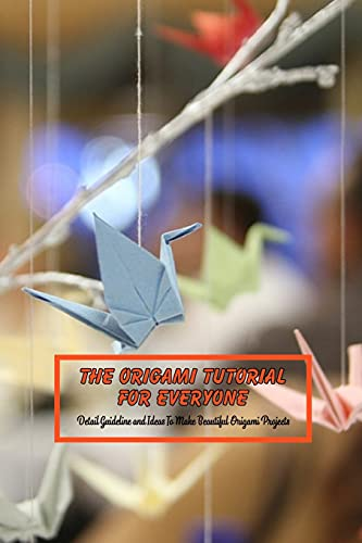 The Origami Tutorial For Everyone: Detail Guideline and Ideas To Make Beautiful Origami Projects: Origami For Beginners