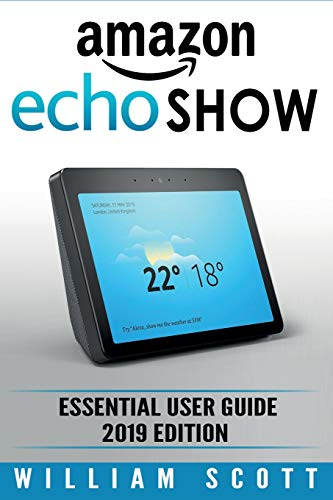 Amazon Echo Show: Essential User Guide for Echo Show 2nd Gen and Alexa (2019 Edition) | Make the Best Use of the All-new Echo Show (Amazon Echo Show, ... Amazon Echo User Manual) (Amazon Echo Alexa)