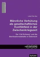 """Maennliche Verhuetung als gesellschaftliches Konfliktfeld in der Zwischenkriegszeit: Der """"Fall Schmerz"""" und die Sterilisationsdebatte in Oesterreich"""