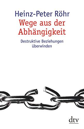Wege aus der Abhängigkeit: Destruktive Beziehungen überwinden (dtv Sachbuch)