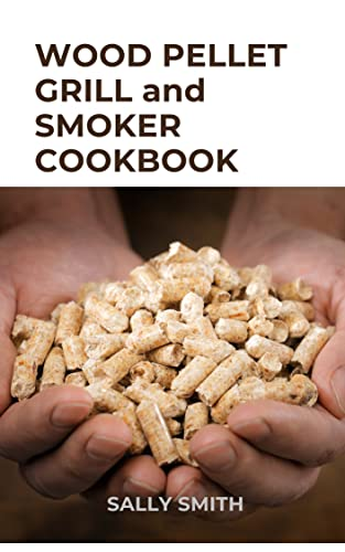 WOOD PELLET GRILL and SMOKER COOKBOOK : The perfect guide- to using your wood pellet smoker and learn various finger licking recipes took cook with it (English Edition)