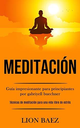Meditación: Guía impresionante para principiantes por gabriyell buechner (Técnicas de meditación para una vida libre de estrés)