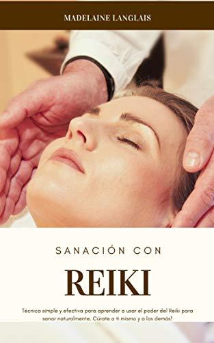 Sanación con Reiki : Técnica simple y efectiva para aprender a usar el poder del Reiki para sanar naturalmente. Cúrate a ti mismo y a los...
