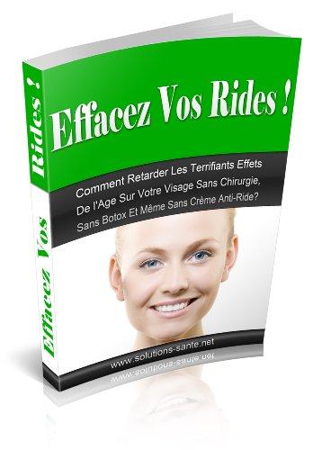 Effacez Vos Rides ! Comment retarder les terrifiants effets de l'âge sur votre visage sans chirurgie,sans botox et même sans crème anti-ride?