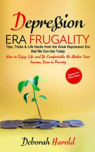 Depression Era Frugality : Tips, Tricks & Life Hacks from the Great Depression Era that We Can Use Today - How to Enjoy Life and Be Comfortable No Matter Your Income, Even in Poverty by [Deborah Harold]