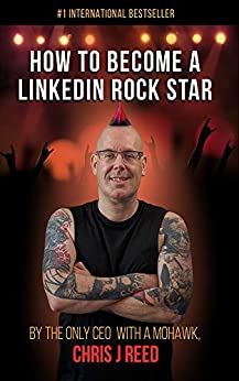How to Become a LinkedIn Rock Star: By the Only CEO with a Mohawk, Chris J Reed by [Chris J Reed]