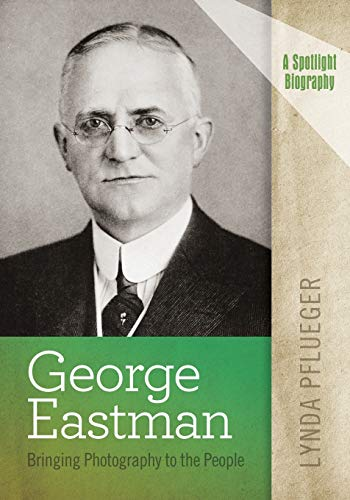 George Eastman: Bringing Photography to the People (A Spotlight Biography)