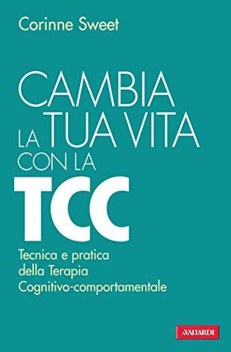 Cambia la tua vita con la TCC: Tecnica e pratica della Terapia Cognitivo-comportamentale