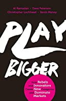 Play Bigger: How Rebels and Innovators Create New Categories and Dominate Markets