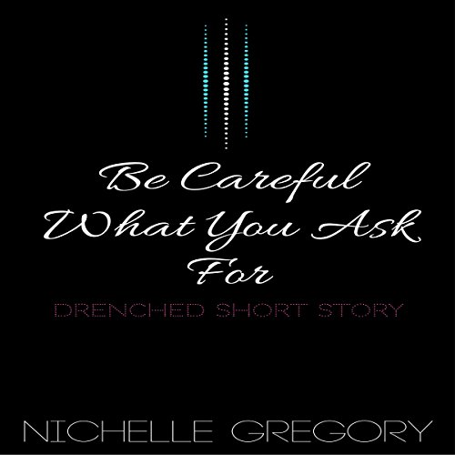Be Careful What You Ask For     Drenched Panties Collection, Book 6              By:                                                                                                                                 Nichelle Gregory                               Narrated by:                                                                                                                                 Nichelle Gregory                      Length: 24 mins     1 rating     Overall 3.0