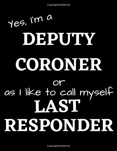 Yes, I'm a DEPUTY CORONER or as I like to call myself LAST RESPONDER: Funny Gift Notebook / Journal