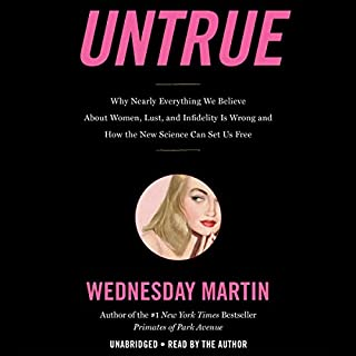 Untrue     Why Nearly Everything We Believe About Women, Lust, and Infidelity Is Wrong and How the New Science Can Set Us Free              Written by:                                                                                                                                 Wednesday Martin                               Narrated by:                                                                                                                                 Wednesday Martin                      Length: 10 hrs and 3 mins     11 ratings     Overall 4.7