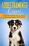 Addestramento Cani: La Guida per Conoscere, Educare, Addestrare il tuo Cane e Insegnargli 30 COMANDI