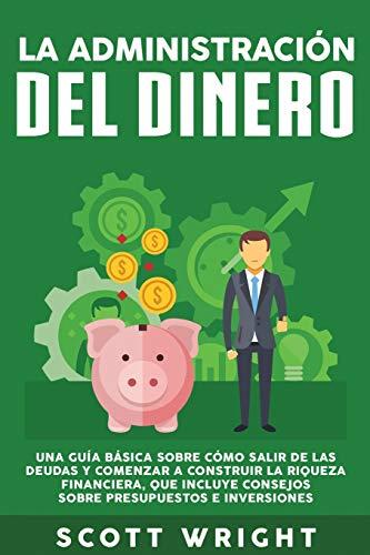 La administracion del dinero: Una guia basica sobre como salir de las deudas y comenzar a construir la riqueza financiera, que incluye consejos sobre presupuestos e inversiones