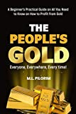 THE PEOPLE'S GOLD: EVERYONE, EVERYWHERE, EVERY TIME! A Beginner's Practical Guide on All You Need to Know on How to Profit from Gold: For Starters, For Investors, or For Gifts
