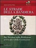 Le strade della bandiera. Dal tricolore della rivoluzione al tricolore della Costituzione. Catalodo della mostra (Reggio Emilia, 7 gennaio-2 giugno 2011). Ediz. illustrata (Cataloghi di mostre)
