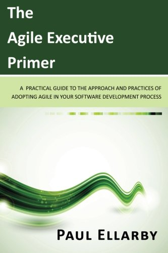 The Agile Executive Primer: A practical guide to the approach and practices of adopting agile in your software development process