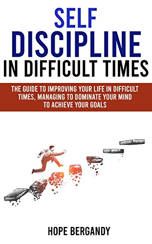 Self-Discipline in Difficult Times: The Guide to Improving Your Life in Difficult Times, Managing to Dominate Your Mind to Achieve Your Goals (English Edition)