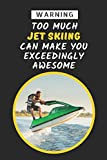Warning: Too Much Jet Skiing Can Make You Exceedingly Awesome: Novelty Lined Notebook Journal To Write In