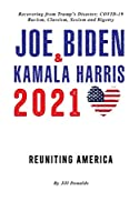 Joe Biden & Kamala Harris 2021: Reuniting America & Recovering from Trump's Disaster; COVID-19, Racism, Classism, Sexism, and Bigotry