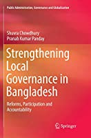 Strengthening Local Governance in Bangladesh: Reforms, Participation and Accountability (Public Administration, Governance and Globalization)