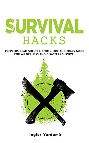 Survival Hacks: Preppers gear, shelter, knots, fire and traps guide for wilderness and disasters survival (English Edition)