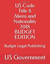 US Code Title 8 Aliens and Nationality 2018 BUDGET EDITION: Budget Legal Publishing